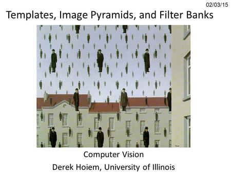 Templates, <strong>Image</strong> Pyramids, and Filter Banks Computer Vision Derek Hoiem, University of Illinois 02/03/15.