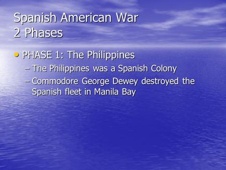 Spanish American War 2 Phases PHASE 1: The Philippines PHASE 1: The Philippines –The Philippines was a Spanish Colony –Commodore George Dewey destroyed.