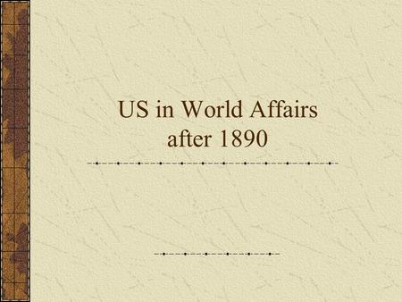 US in World Affairs after 1890. Creation of International Markets By 1900, the US had become an imperialistic nation with many colonies over the world.
