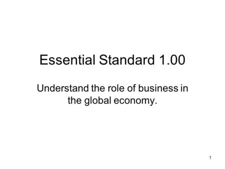 Essential Standard 1.00 Understand the role of business in the global economy. 1.