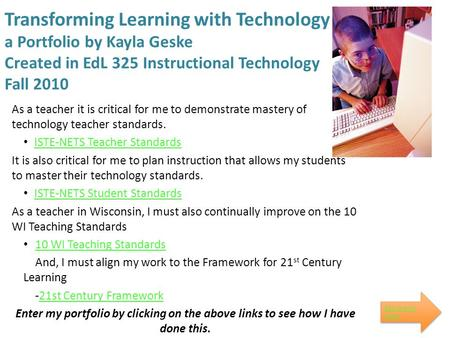 Transforming Learning with Technology a Portfolio by Kayla Geske Created in EdL 325 Instructional Technology Fall 2010 As a teacher it is critical for.