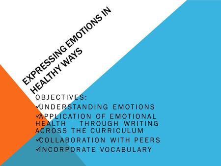 EXPRESSING EMOTIONS IN HEALTHY WAYS OBJECTIVES: UNDERSTANDING EMOTIONS APPLICATION OF EMOTIONAL HEALTH THROUGH WRITING ACROSS THE CURRICULUM COLLABORATION.