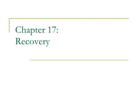 Chapter 17: Recovery. Chapter 17: Recovery System Failure Classification Storage Structure Recovery and Atomicity Log-Based Recovery Shadow Paging Recovery.