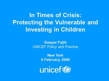 In Times of Crisis: Protecting the Vulnerable and Investing in Children Gaspar Fajth UNICEF Policy and Practice New York 6 February, 2009.