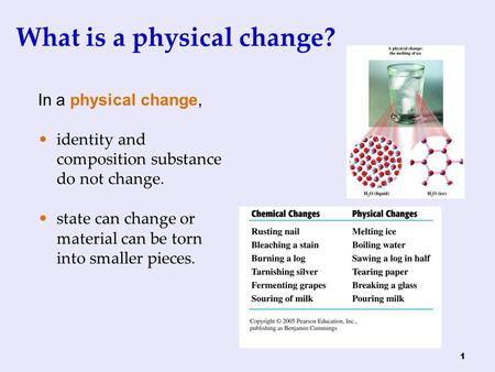 1 What is a physical change? In a physical change, identity and composition substance do not change. state can change or material can be torn into smaller.
