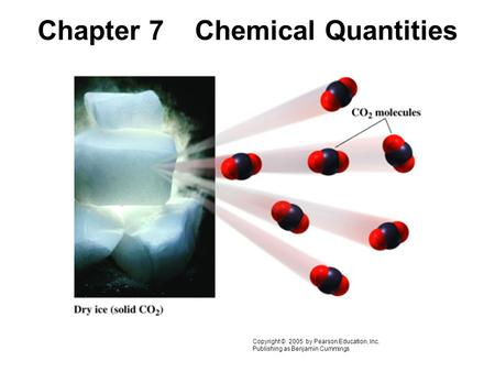Chapter 7 Chemical Quantities Copyright © 2005 by Pearson Education, Inc. Publishing as Benjamin Cummings.