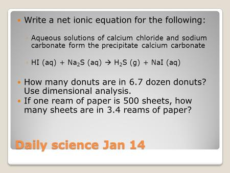 Daily science Jan 14 Write a net ionic equation for the following: ◦Aqueous solutions of calcium chloride and sodium carbonate form the precipitate calcium.