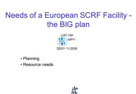 Needs of a European SCRF Facility - the BIG plan Lutz Lilje DESY -MPY- DESY 11/2006 Planning Resource needs.
