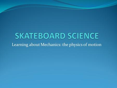 Learning about Mechanics: the physics of motion. By doing this project: We build skate park obstacles and test them with marble skaters. We also learn.