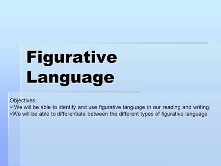 Figurative Language Objectives: We will be able to identify and use figurative language in our reading and writing. We will be able to differentiate between.