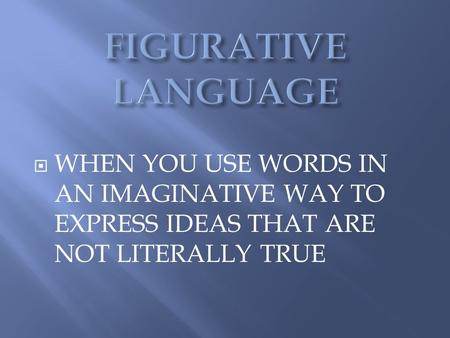 FIGURATIVE LANGUAGE WHEN YOU USE WORDS IN AN IMAGINATIVE WAY TO EXPRESS IDEAS THAT ARE NOT LITERALLY TRUE.