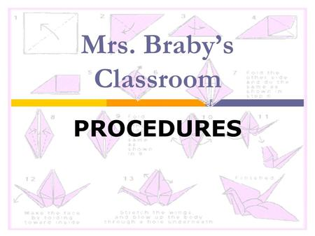 Mrs. Braby's Classroom PROCEDURES. Classroom Procedures  When does class begin? ____End?____  No food or drinks.  No electronic devices in sight. 