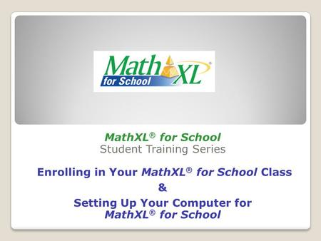 MathXL ® for School Student Training Series Enrolling in Your MathXL ® for School Class & Setting Up Your Computer for MathXL ® for School.