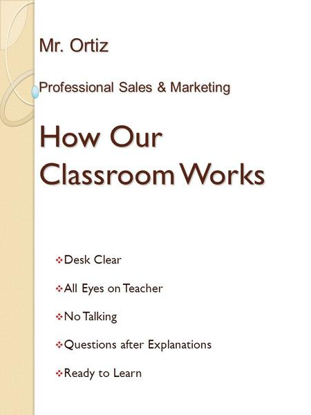 Mr. Ortiz Professional Sales & Marketing How Our Classroom Works  Desk Clear  All Eyes on Teacher  No Talking  Questions after Explanations  Ready.