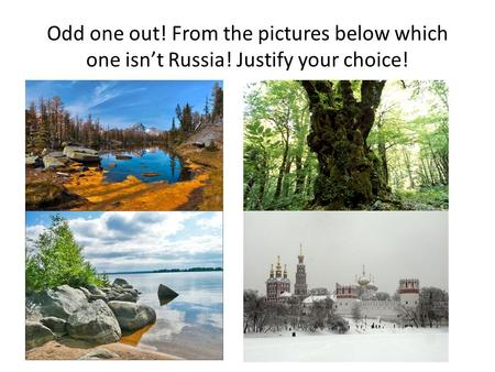 Odd one out! From the pictures below which one isn't Russia! Justify your choice!