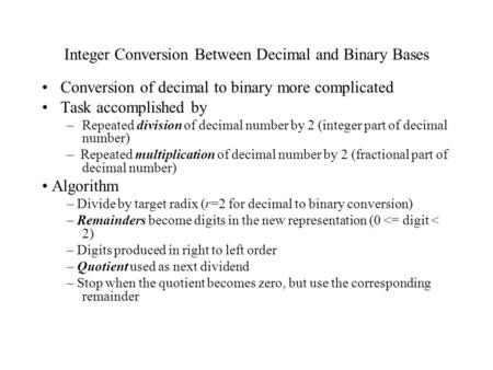 Integer Conversion Between Decimal and Binary Bases Conversion of decimal to binary more complicated Task accomplished by –Repeated division of decimal.
