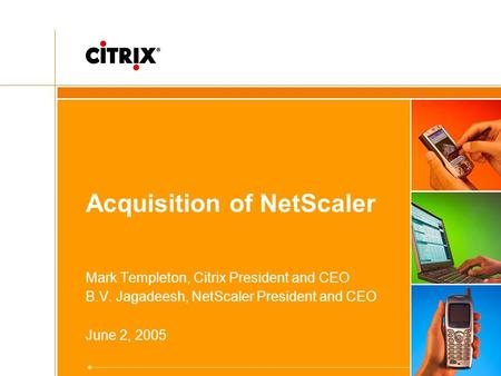 Acquisition of NetScaler Mark Templeton, Citrix President and CEO B.V. Jagadeesh, NetScaler President and CEO June 2, 2005.