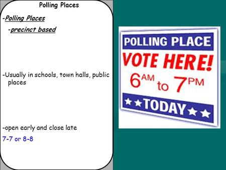 Polling Places -Polling Places -precinct based -Usually in schools, town halls, public places -open early and close late 7-7 or 8-8.