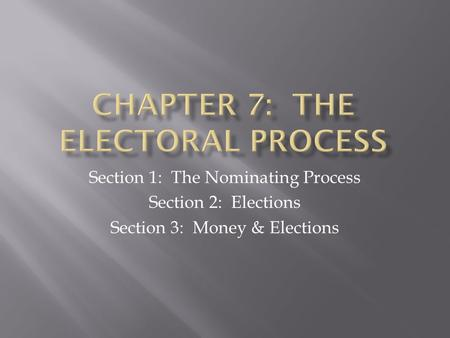Section 1: The Nominating Process Section 2: Elections Section 3: Money & Elections.