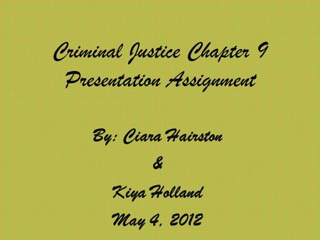 Criminal Justice Chapter 9 Presentation Assignment By: Ciara Hairston & Kiya Holland May 4, 2012.
