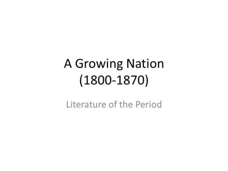A Growing Nation (1800-1870) Literature of the Period.