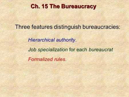 Three features distinguish bureaucracies: Ch. 15 The Bureaucracy Hierarchical authority. Job specialization for each bureaucrat Formalized rules.