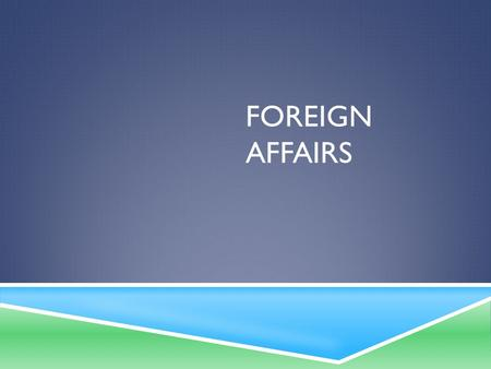 FOREIGN AFFAIRS. ISOLATIONISM TO INTERNATIONALISM 1. Domestic Affairs: what's happening within our country 2. Foreign Affairs: nation's relations with.