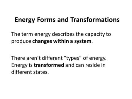 "Energy Forms and Transformations The term energy describes the capacity to produce changes within a system. There aren't different ""types"" of energy. Energy."