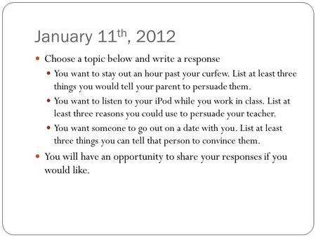 January 11 th, 2012 Choose a topic below and write a response You want to stay out an hour past your curfew. List at least three things you would tell.