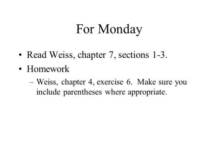 For Monday Read Weiss, chapter 7, sections 1-3. Homework –Weiss, chapter 4, exercise 6. Make sure you include parentheses where appropriate.