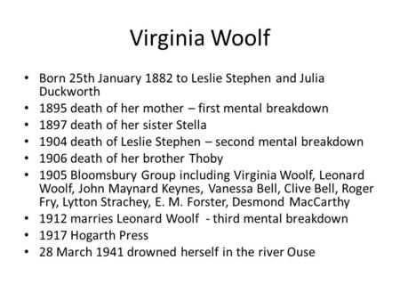 Virginia Woolf Born 25th January 1882 to Leslie Stephen and Julia Duckworth 1895 death of her mother – first mental breakdown 1897 death of her sister.
