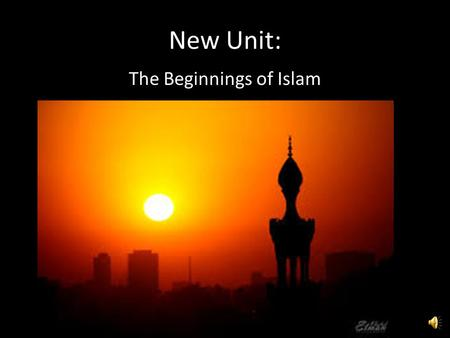 New Unit: The Beginnings of Islam Today's Topic: The Origins of Islam.