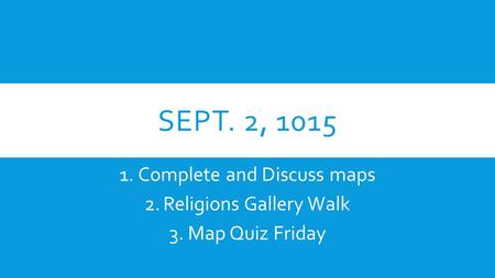 SEPT. 2, 1015 1.Complete and Discuss maps 2.Religions Gallery Walk 3.Map Quiz Friday.