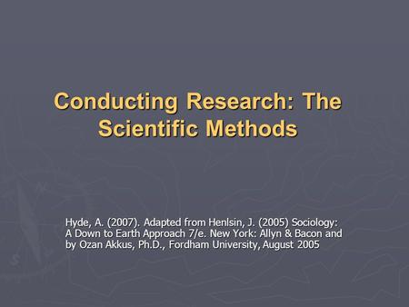 Conducting Research: The Scientific Methods Hyde, A. (2007). Adapted from Henlsin, J. (2005) Sociology: A Down to Earth Approach 7/e. New York: Allyn &