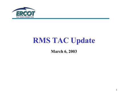 1 RMS TAC Update March 6, 2003. 2 Texas Test Plan Chair; Bill Bell Centerpoint Energy Vice Chair; Leanne Hayden Centrica COMET Chair; Terry Bates TXU.