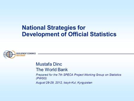 National Strategies for Development of Official Statistics Mustafa Dinc The World Bank Prepared for the 7th SPECA Project Working Group on Statistics (PWGS)