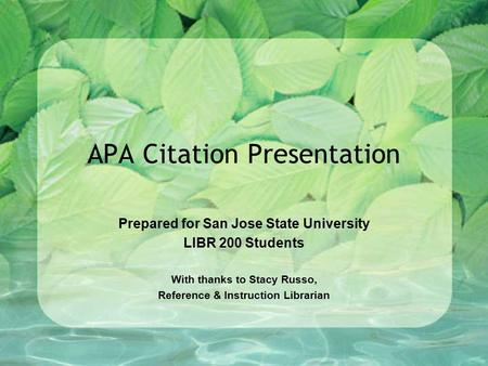 APA Citation Presentation Prepared for San Jose State University LIBR 200 Students With thanks to Stacy Russo, Reference & Instruction Librarian.