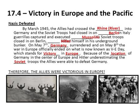 17.4 – Victory in Europe and the Pacific Nazis Defeated By March 1945, the Allies had crossed the _____________ into Germany and the Soviet Troops had.
