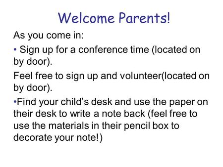 Welcome Parents! As you come in: Sign up for a conference time (located on by door). Feel free to sign up and volunteer(located on by door). Find your.