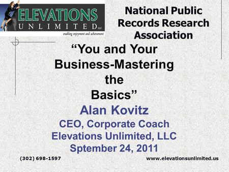 "(302) 698-1597 (302) 698-1597 www.elevationsunlimited.us ""You <strong>and</strong> Your Business-Mastering the Basics"" Alan Kovitz CEO, Corporate Coach Elevations Unlimited,"