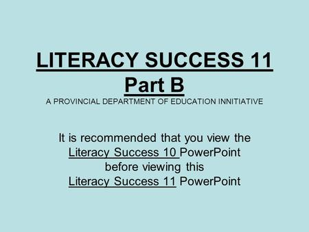 LITERACY SUCCESS 11 Part B A PROVINCIAL DEPARTMENT OF EDUCATION INNITIATIVE It is recommended that you view the Literacy Success 10 PowerPoint before viewing.