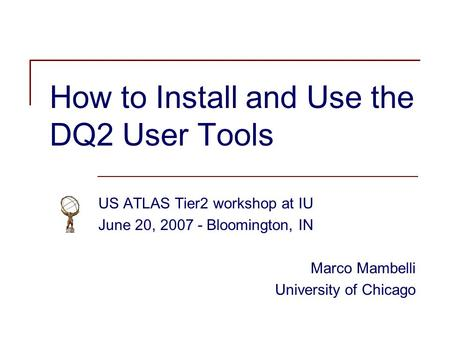 How to Install and Use the DQ2 User Tools US ATLAS Tier2 workshop at IU June 20, 2007 - Bloomington, IN Marco Mambelli University of Chicago.