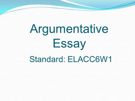 Argumentative Essay Standard: ELACC6W1. What is it? An essay that is used to state and support claims written with clear reasons and relevant evidence.