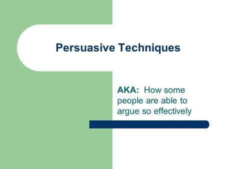 Persuasive Techniques AKA: How some people are able to argue so effectively.
