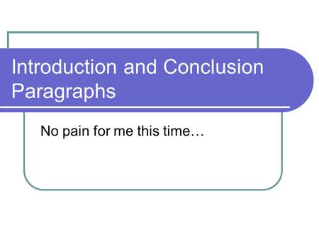 Introduction and Conclusion Paragraphs No pain for me this time…