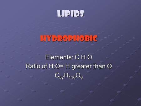 Lipids Hydrophobic Elements: C H O Ratio of H:O= H greater than O C 57 H 110 O 6.