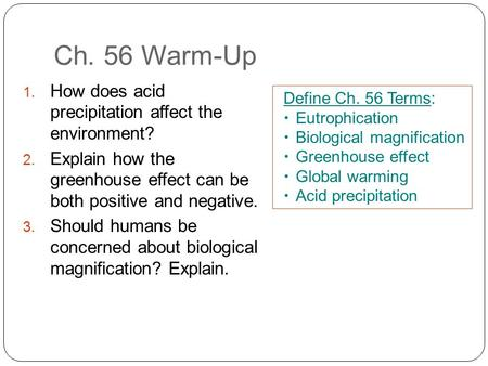 Ch. 56 Warm-Up 1. How does acid precipitation affect the environment? 2. Explain how the greenhouse effect can be both positive and negative. 3. Should.