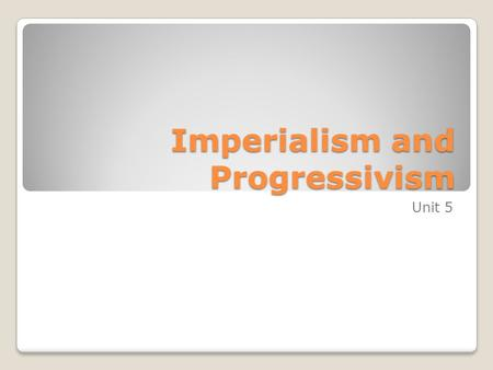Imperialism and Progressivism Unit 5. Becoming a World Power Chapter 14 Section 3 1872 - 1912.