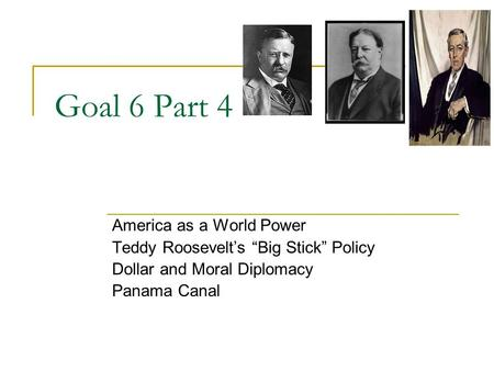 "Goal 6 Part 4 America as a World Power Teddy Roosevelt's ""Big Stick"" Policy Dollar and Moral Diplomacy Panama Canal."