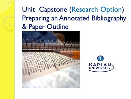 Unit Capstone (Research Option) Preparing an Annotated Bibliography & Paper Outline.